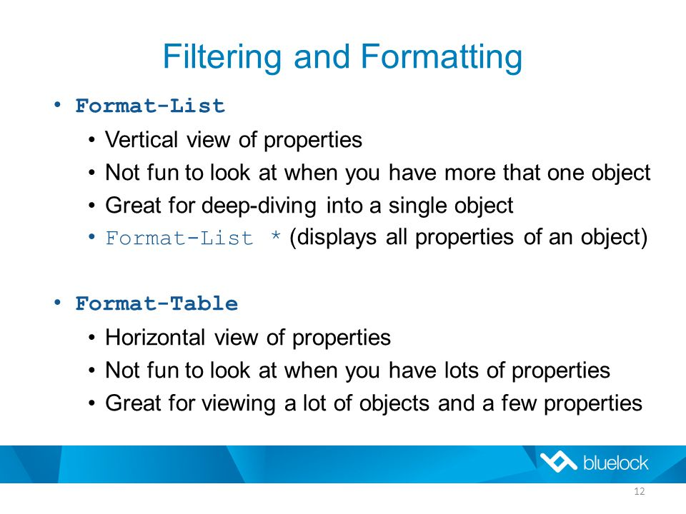 Filtering and Formatting Format-List Vertical view of properties Not fun to look at when you have more that one object Great for deep-diving into a single object Format-List * (displays all properties of an object) Format-Table Horizontal view of properties Not fun to look at when you have lots of properties Great for viewing a lot of objects and a few properties 12