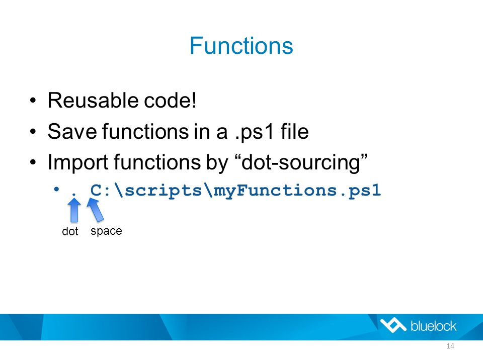 Functions Reusable code. Save functions in a.ps1 file Import functions by dot-sourcing .