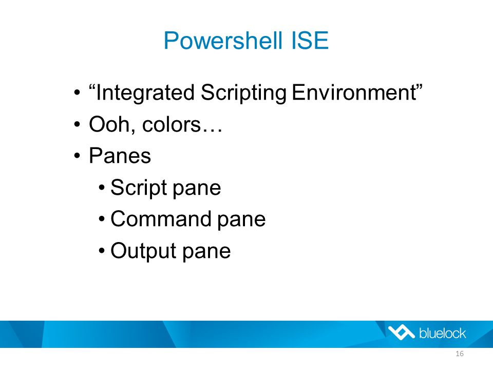 Powershell ISE Integrated Scripting Environment Ooh, colors… Panes Script pane Command pane Output pane 16