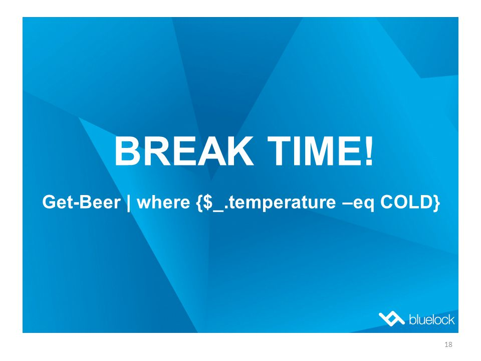 BREAK TIME! Get-Beer | where {$_.temperature –eq COLD} 18