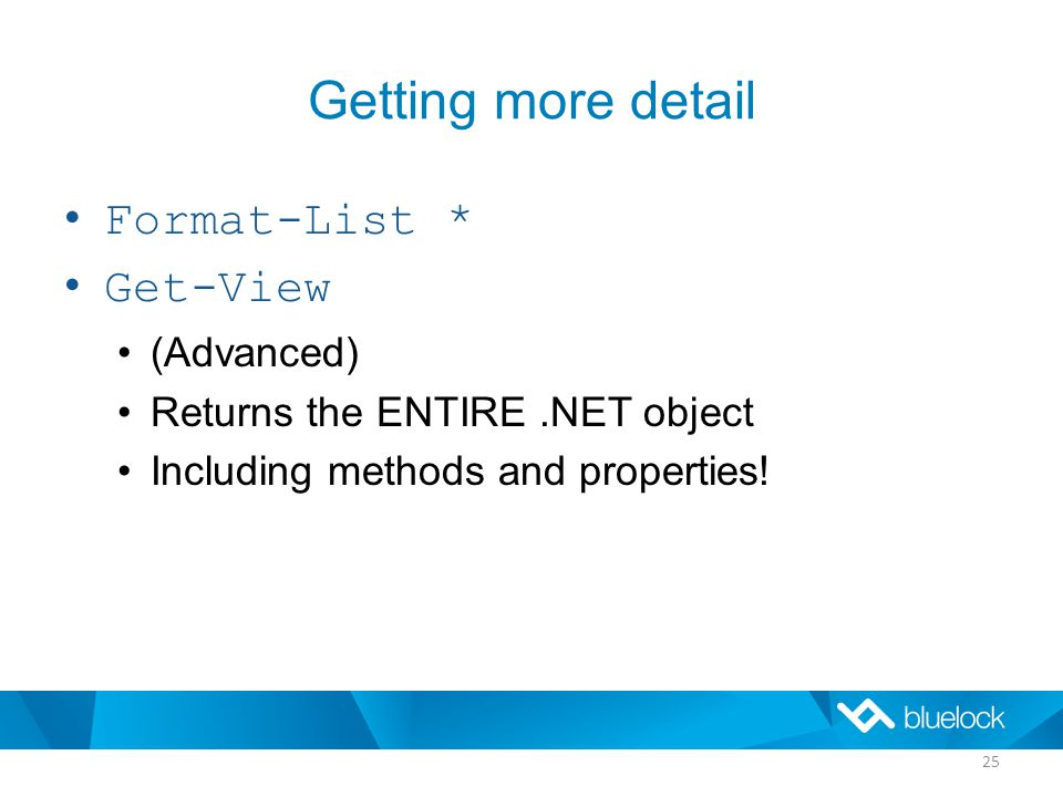 Getting more detail Format-List * Get-View (Advanced) Returns the ENTIRE.NET object Including methods and properties.