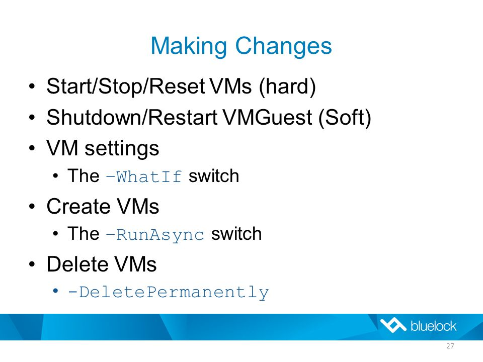 Making Changes Start/Stop/Reset VMs (hard) Shutdown/Restart VMGuest (Soft) VM settings The –WhatIf switch Create VMs The –RunAsync switch Delete VMs -DeletePermanently 27