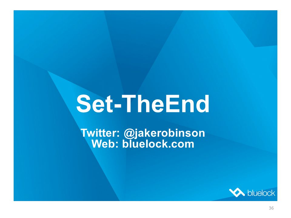 Set-TheEnd Twitter: @jakerobinson Web: bluelock.com 36