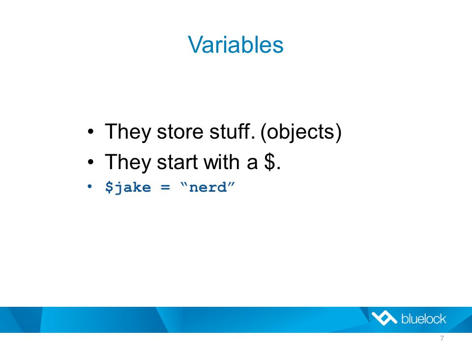 Variables They store stuff. (objects) They start with a $. $jake = nerd 7