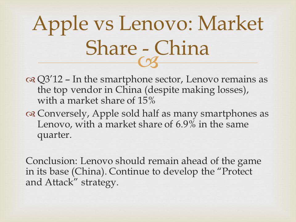   Q3'12 – In the smartphone sector, Lenovo remains as the top vendor in China (despite making losses), with a market share of 15%  Conversely, Apple sold half as many smartphones as Lenovo, with a market share of 6.9% in the same quarter.