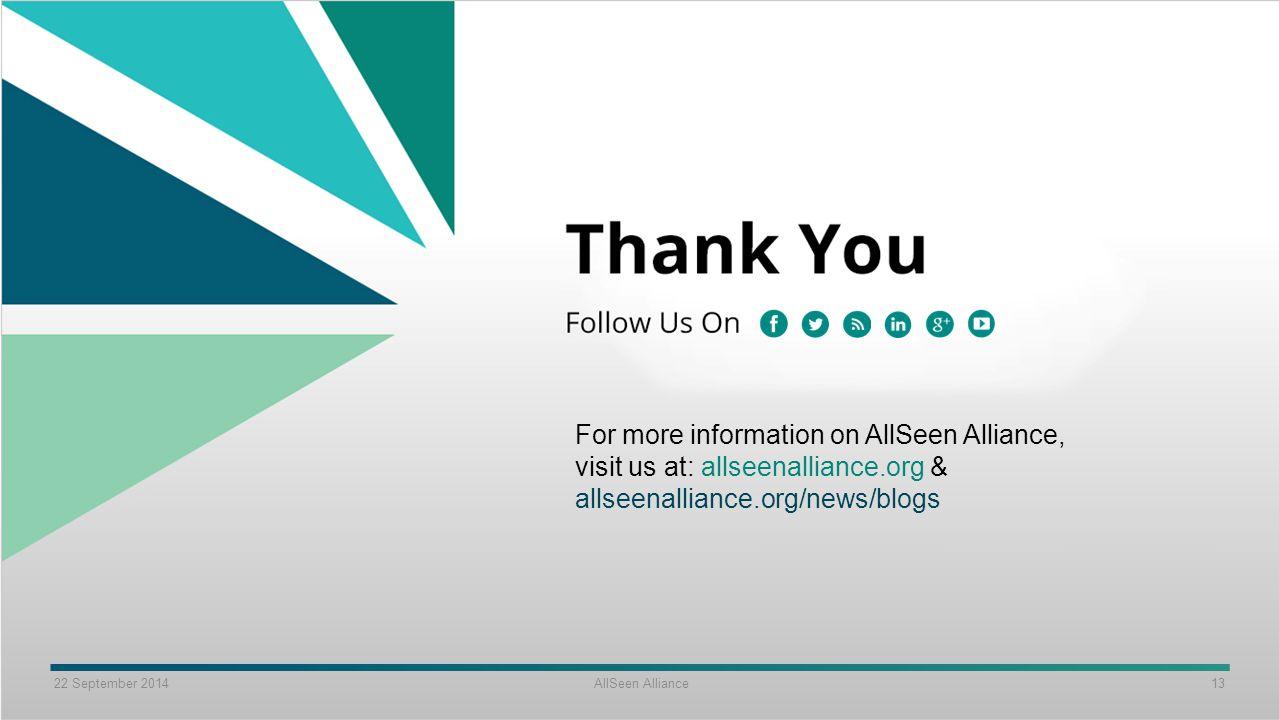 22 September 2014 AllSeen Alliance 13 For more information on AllSeen Alliance, visit us at: allseenalliance.org & allseenalliance.org/news/blogs