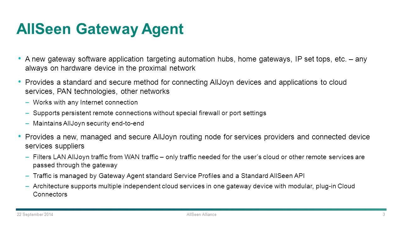 22 September 2014 AllSeen Alliance 3 AllSeen Gateway Agent A new gateway software application targeting automation hubs, home gateways, IP set tops, e