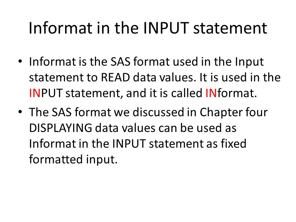 Informat in the INPUT statement Informat is the SAS format used in the Input statement to READ data values.