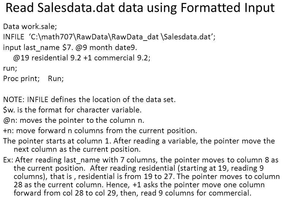 Read Salesdata.dat data using Formatted Input Data work.sale; INFILE 'C:\math707\RawData\RawData_dat \Salesdata.dat'; input last_name $7.