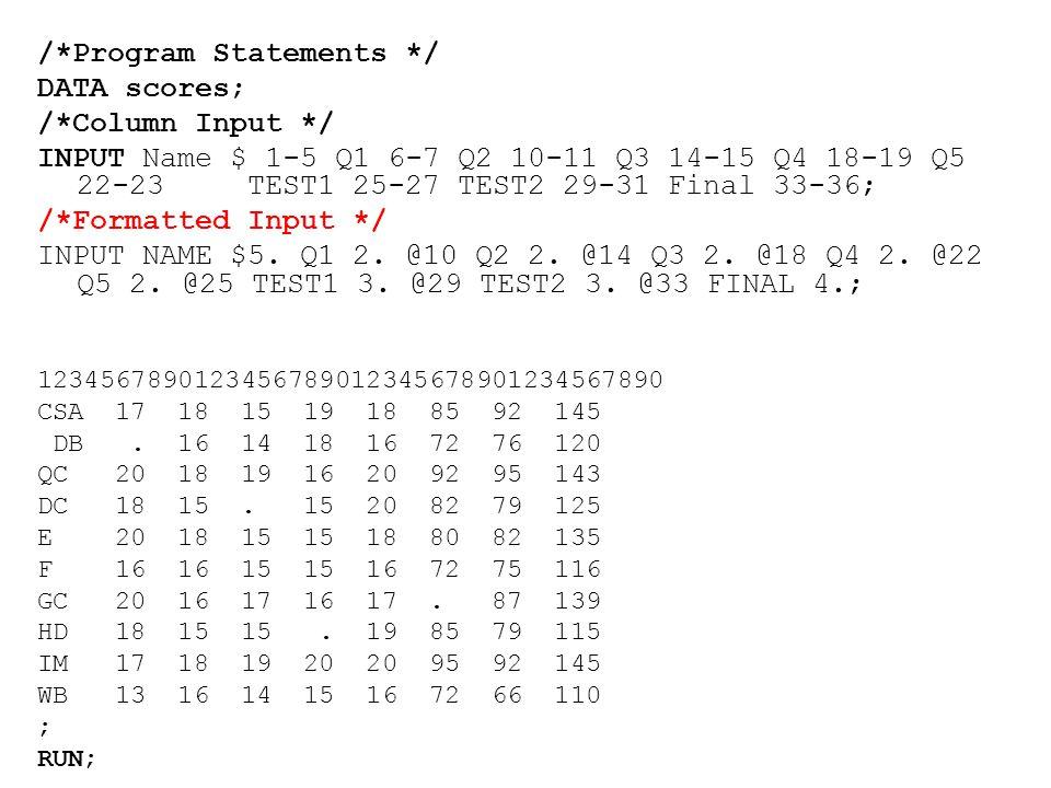 /*Program Statements */ DATA scores; /*Column Input */ INPUTName $ 1-5 Q1 6-7 Q2 10-11 Q3 14-15 Q4 18-19 Q5 22-23TEST1 25-27 TEST2 29-31 Final 33-36; /*Formatted Input */ INPUT NAME $5.
