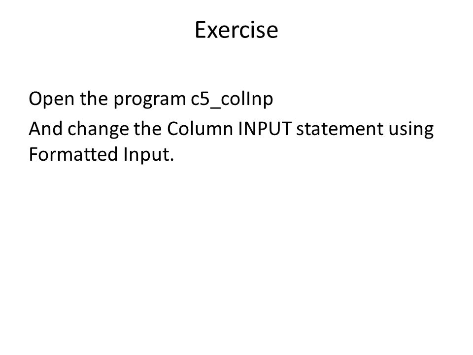 Exercise Open the program c5_colInp And change the Column INPUT statement using Formatted Input.