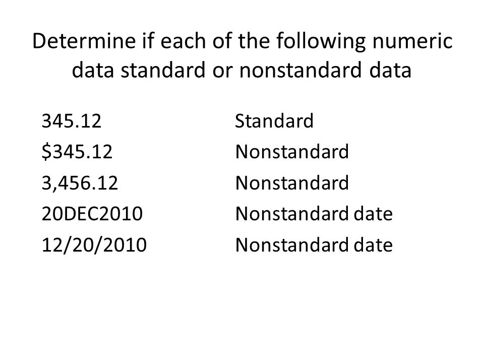 Determine if each of the following numeric data standard or nonstandard data 345.12 Standard $345.12 Nonstandard 3,456.12Nonstandard 20DEC2010Nonstandard date 12/20/2010Nonstandard date