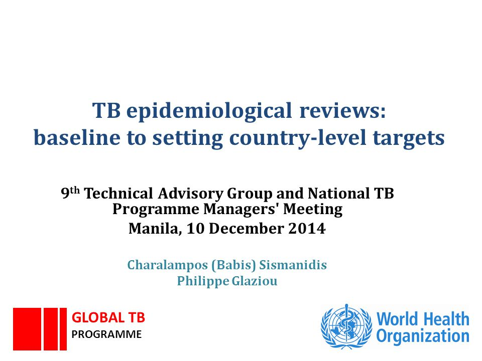 TB epidemiological reviews: baseline to setting country-level targets 9 th Technical Advisory Group and National TB Programme Managers' Meeting Manila