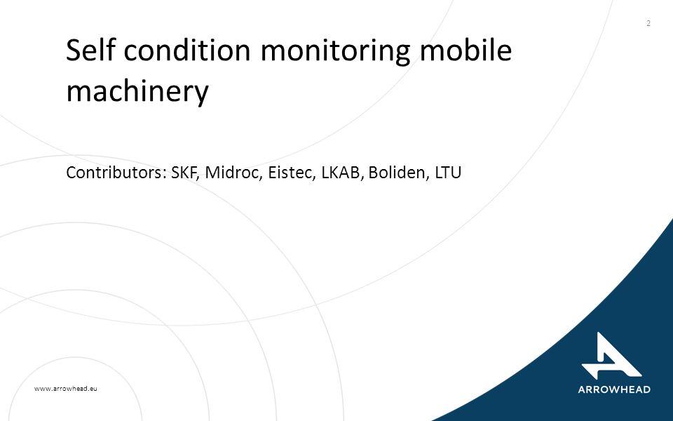 www.arrowhead.eu 2 Self condition monitoring mobile machinery Contributors: SKF, Midroc, Eistec, LKAB, Boliden, LTU