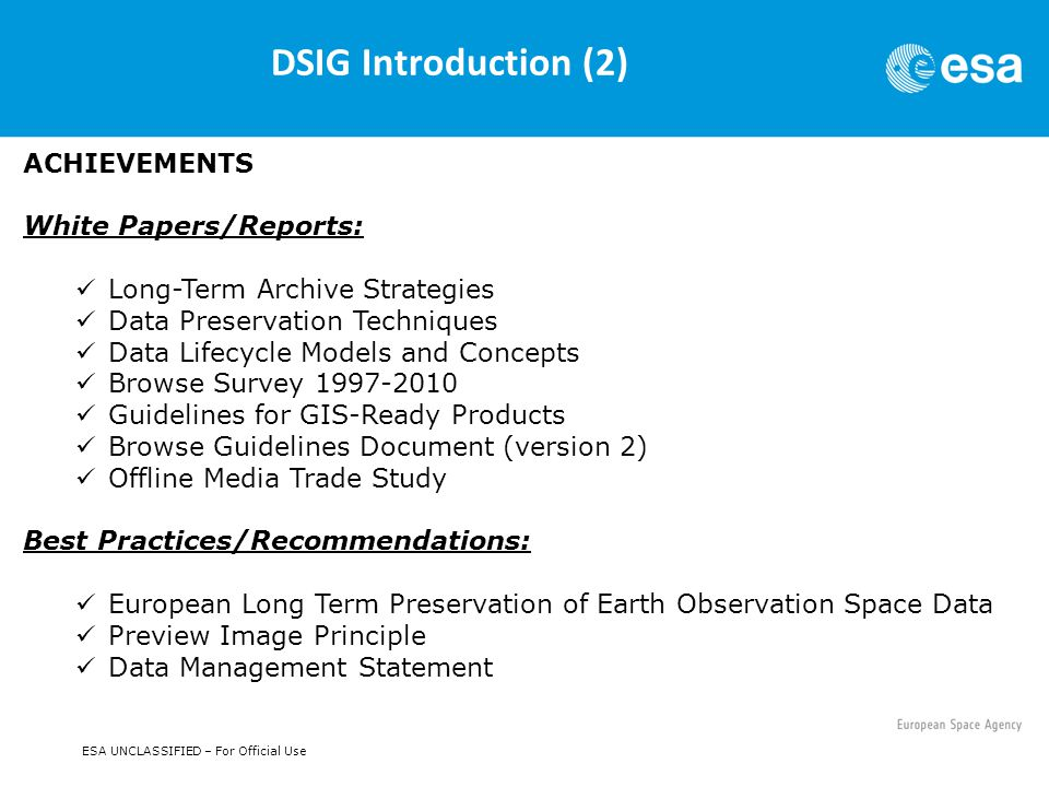 ESA UNCLASSIFIED – For Official Use DSIG Introduction (2) ACHIEVEMENTS White Papers/Reports: Long-Term Archive Strategies Data Preservation Techniques Data Lifecycle Models and Concepts Browse Survey 1997-2010 Guidelines for GIS-Ready Products Browse Guidelines Document (version 2) Offline Media Trade Study Best Practices/Recommendations: European Long Term Preservation of Earth Observation Space Data Preview Image Principle Data Management Statement