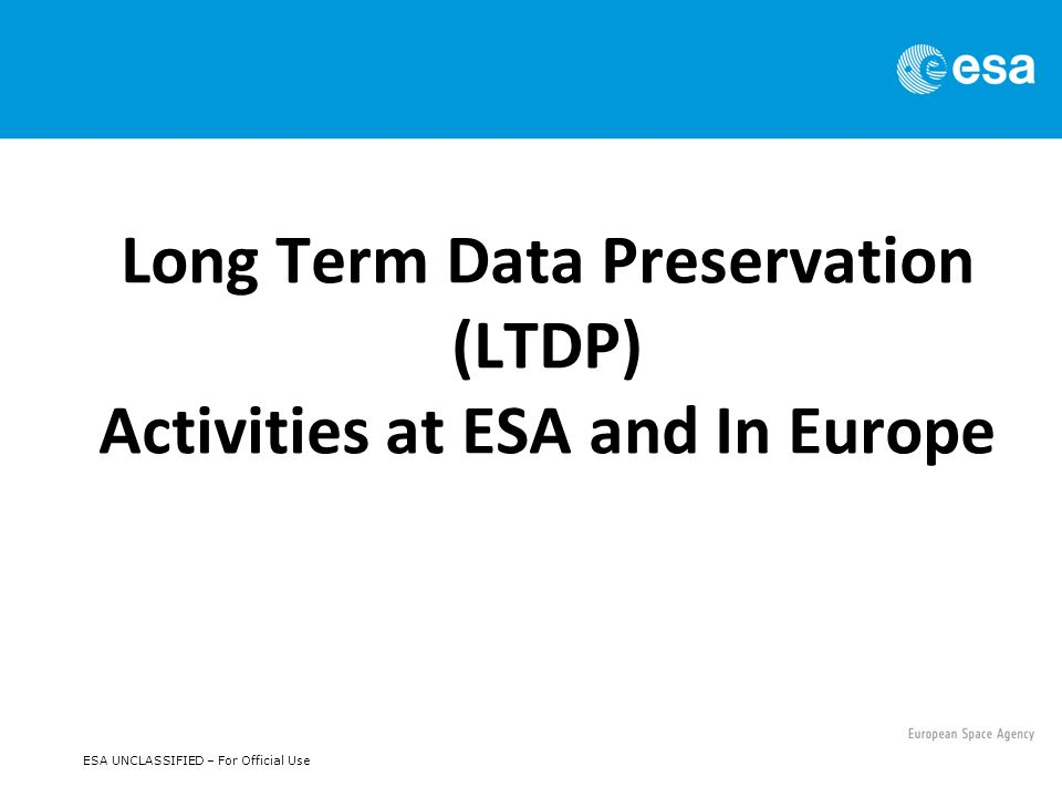 LTDP Main Drivers at ESA Data and Knowledge Preservation Preserve any mission acquired data & associated knowledge as humankind asset safeguarding MSs investment & effort in space R&D & operational data acquisition.