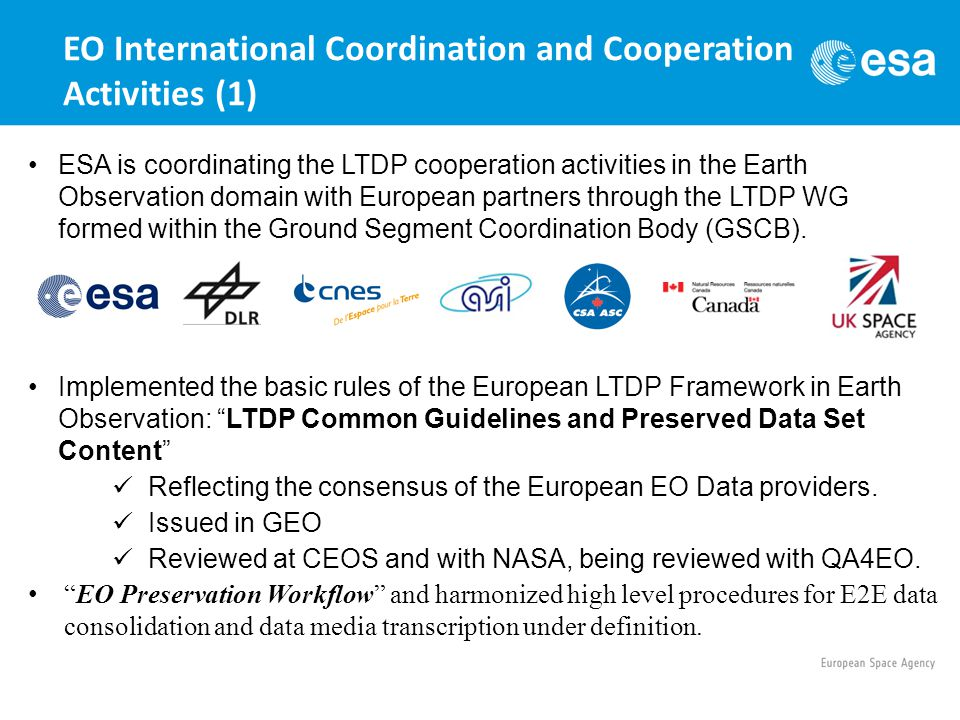 EO International Coordination and Cooperation Activities (1) ESA is coordinating the LTDP cooperation activities in the Earth Observation domain with European partners through the LTDP WG formed within the Ground Segment Coordination Body (GSCB).