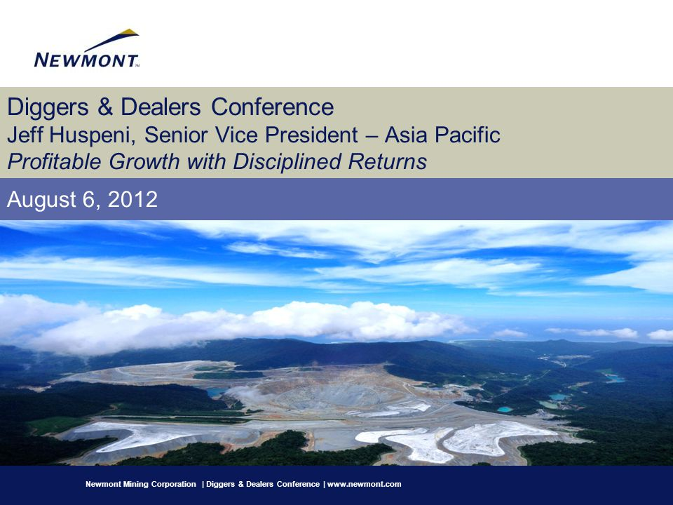 Diggers & Dealers Conference Jeff Huspeni, Senior Vice President – Asia Pacific Profitable Growth with Disciplined Returns August 6, 2012 Newmont Mini