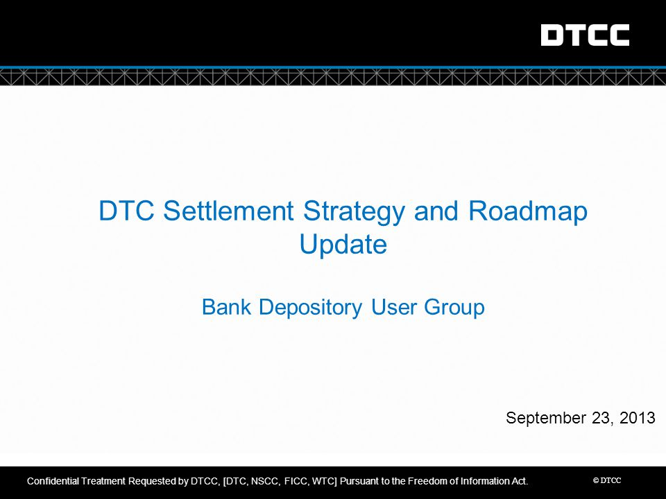 © DTCC DTC Settlement Strategy and Roadmap Update Bank Depository User Group September 23, 2013 Confidential Treatment Requested by DTCC, [DTC, NSCC,