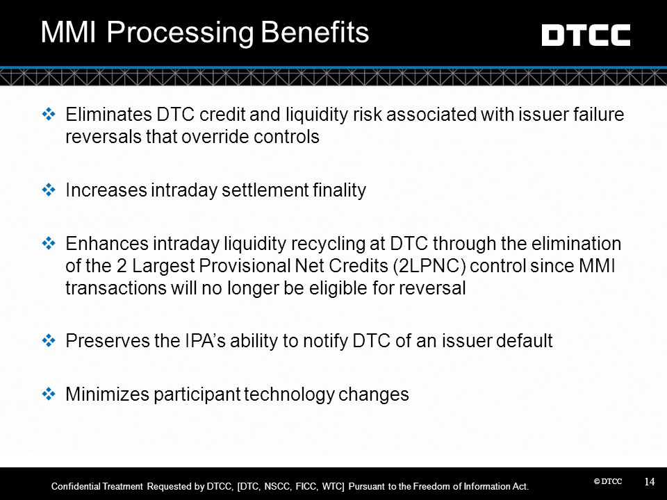 © DTCC MMI Processing Benefits  Eliminates DTC credit and liquidity risk associated with issuer failure reversals that override controls  Increases