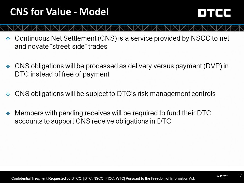 """© DTCC 7 CNS for Value - Model  Continuous Net Settlement (CNS) is a service provided by NSCC to net and novate """"street-side"""" trades  CNS obligation"""