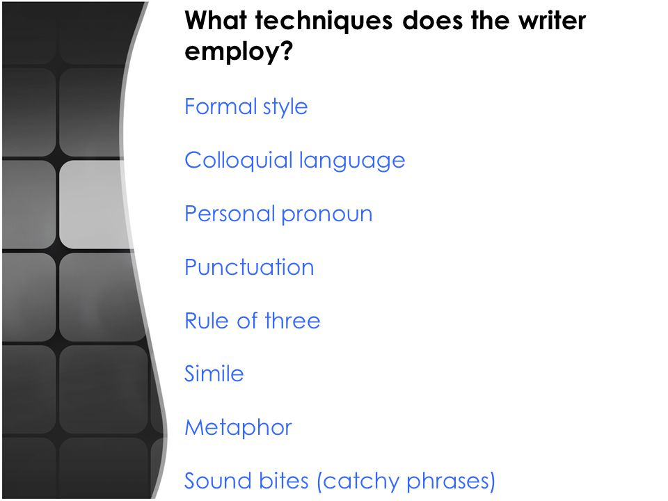 What techniques does the writer employ? Formal style Colloquial language Personal pronoun Punctuation Rule of three Simile Metaphor Sound bites (catch