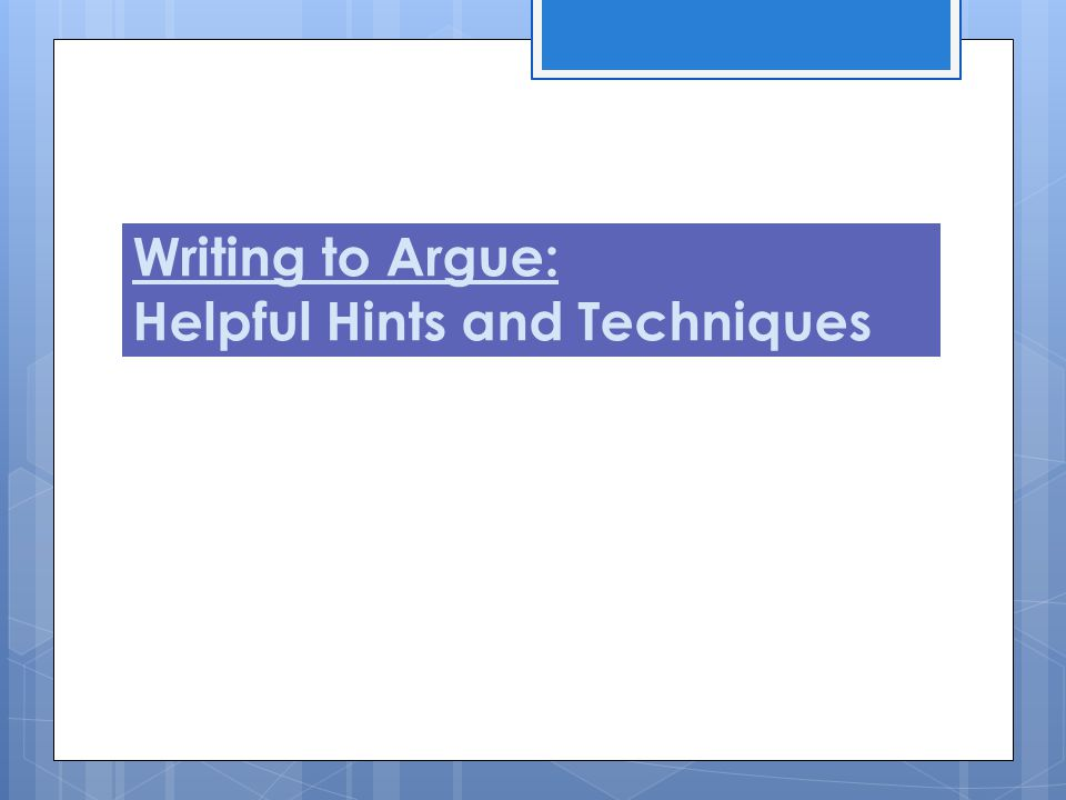 Writing to Argue: Helpful Hints and Techniques