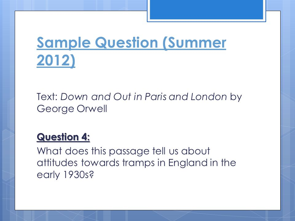 Sample Question (Summer 2012) Text: Down and Out in Paris and London by George Orwell Question 4: What does this passage tell us about attitudes towar