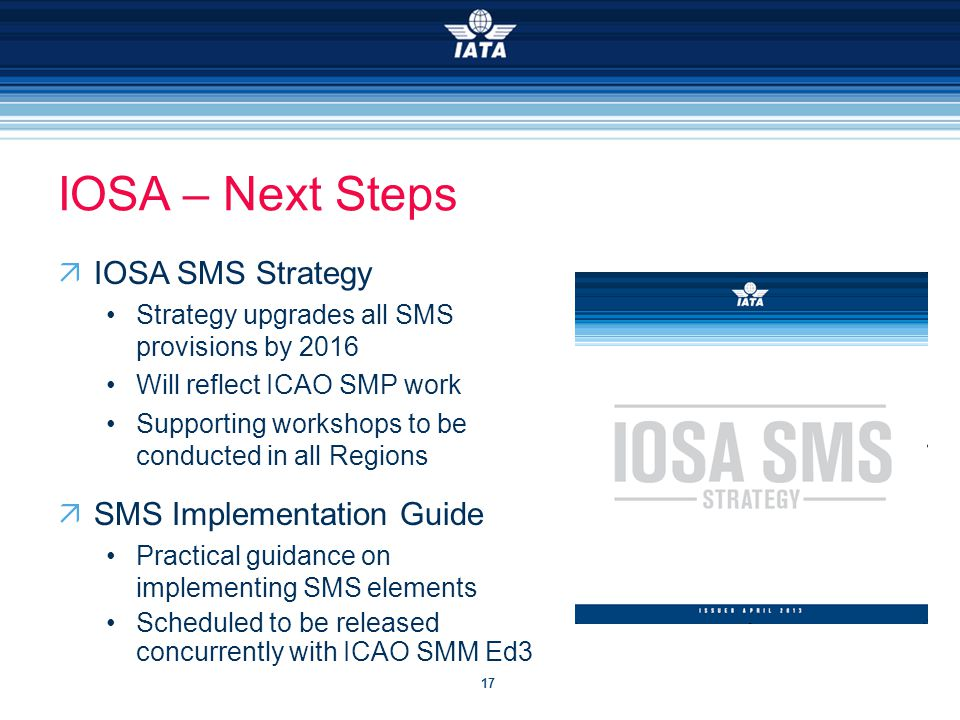 17 IOSA – Next Steps  IOSA SMS Strategy Strategy upgrades all SMS provisions by 2016 Will reflect ICAO SMP work Supporting workshops to be conducted in all Regions  SMS Implementation Guide Practical guidance on implementing SMS elements Scheduled to be released concurrently with ICAO SMM Ed3