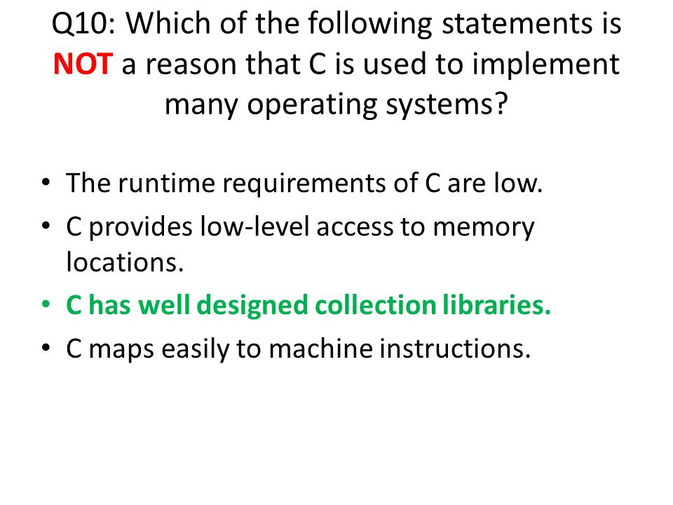 The runtime requirements of C are low. C provides low-level access to memory locations. C has well designed collection libraries. C maps easily to mac