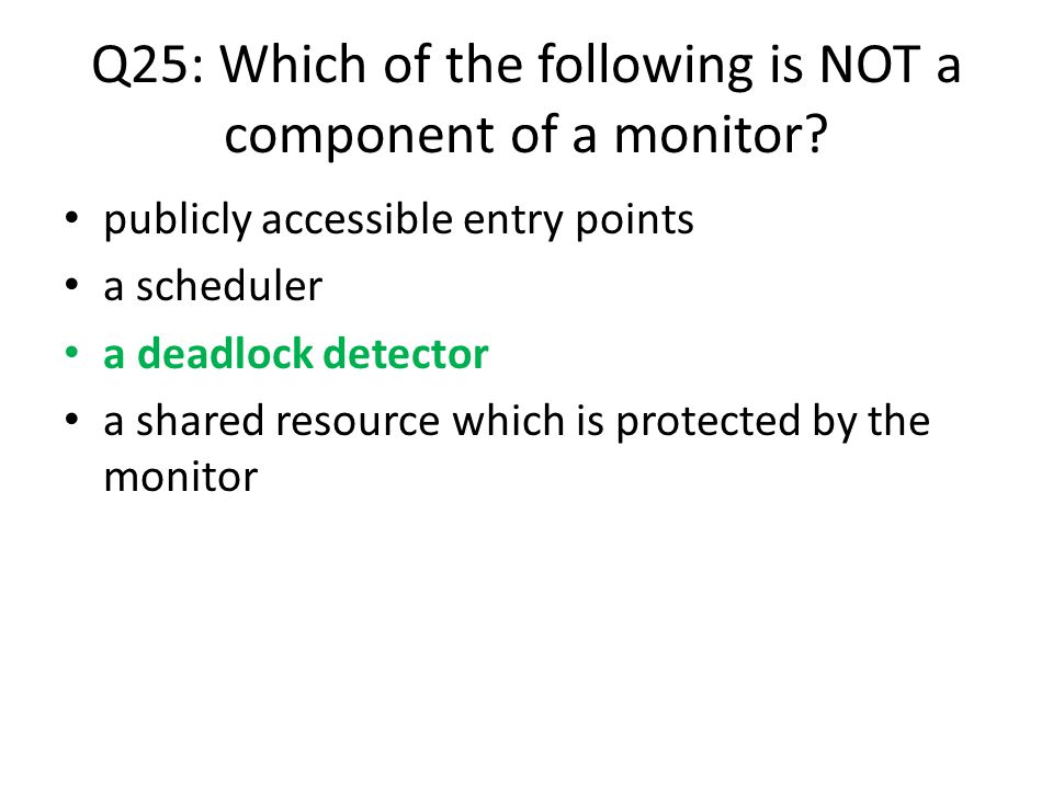 Q25: Which of the following is NOT a component of a monitor? publicly accessible entry points a scheduler a deadlock detector a shared resource which