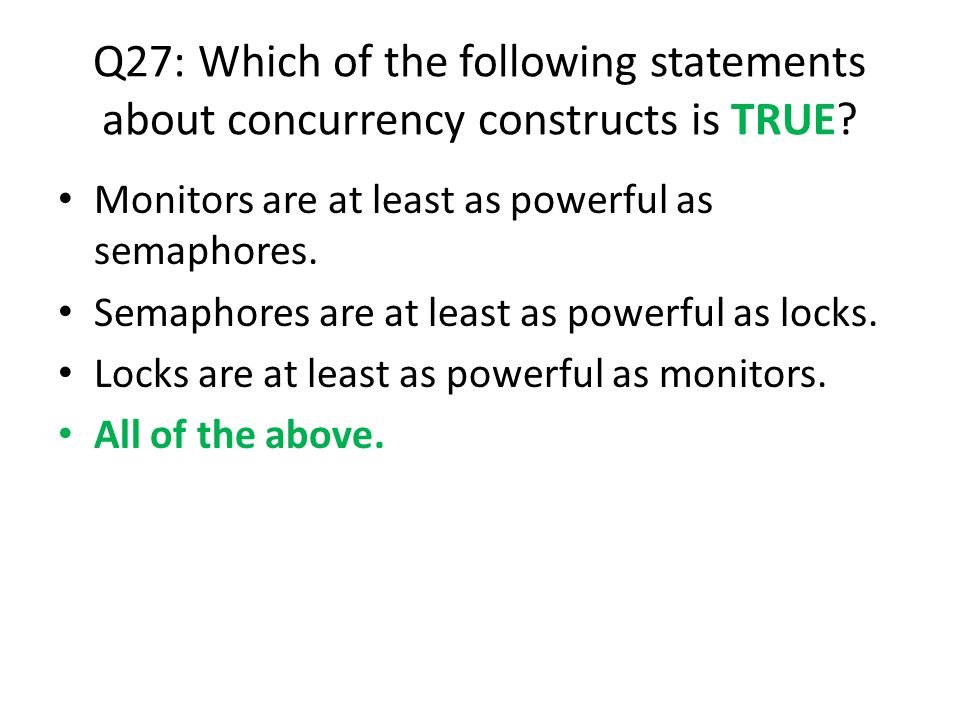 Q27: Which of the following statements about concurrency constructs is TRUE? Monitors are at least as powerful as semaphores. Semaphores are at least