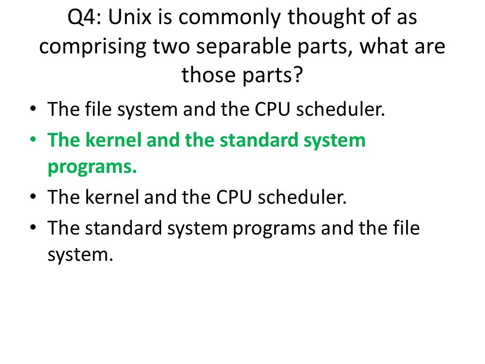 The file system and the CPU scheduler. The kernel and the standard system programs. The kernel and the CPU scheduler. The standard system programs and