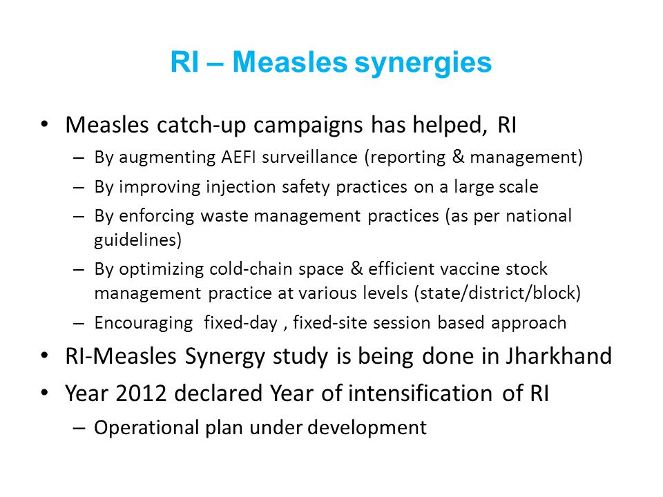 RI – Measles synergies Measles catch-up campaigns has helped, RI – By augmenting AEFI surveillance (reporting & management) – By improving injection safety practices on a large scale – By enforcing waste management practices (as per national guidelines) – By optimizing cold-chain space & efficient vaccine stock management practice at various levels (state/district/block) – Encouraging fixed-day, fixed-site session based approach RI-Measles Synergy study is being done in Jharkhand Year 2012 declared Year of intensification of RI – Operational plan under development