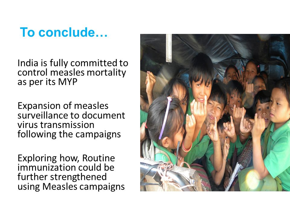 To conclude… India is fully committed to control measles mortality as per its MYP Expansion of measles surveillance to document virus transmission following the campaigns Exploring how, Routine immunization could be further strengthened using Measles campaigns