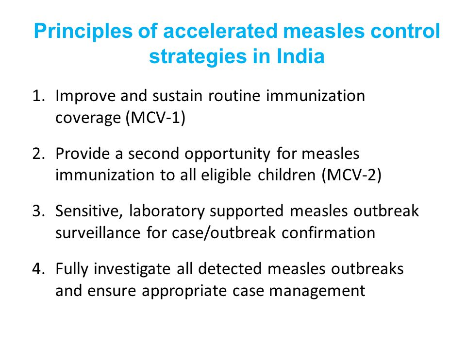 Principles of accelerated measles control strategies in India 1.Improve and sustain routine immunization coverage (MCV-1) 2.Provide a second opportunity for measles immunization to all eligible children (MCV-2) 3.Sensitive, laboratory supported measles outbreak surveillance for case/outbreak confirmation 4.Fully investigate all detected measles outbreaks and ensure appropriate case management
