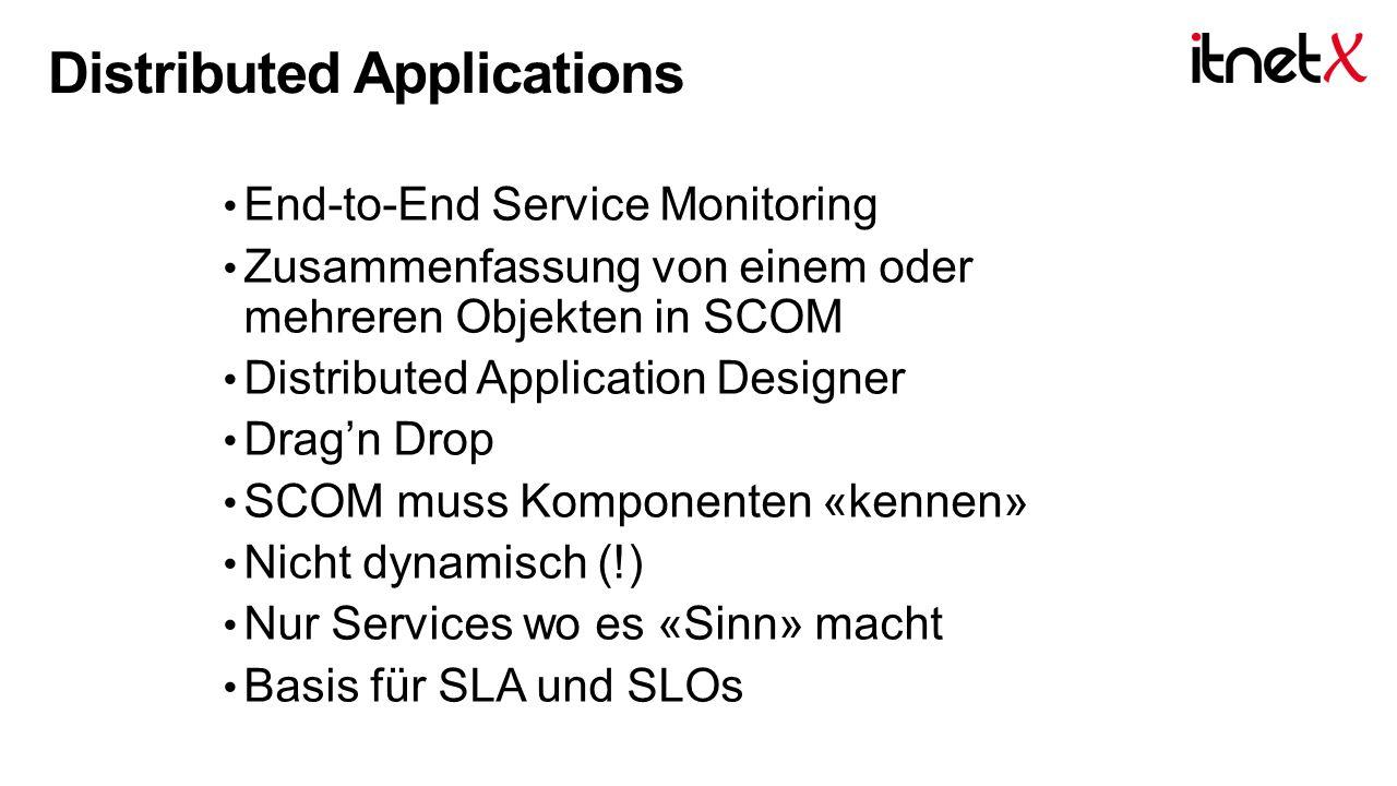 End-to-End Service Monitoring Zusammenfassung von einem oder mehreren Objekten in SCOM Distributed Application Designer Drag'n Drop SCOM muss Komponenten «kennen» Nicht dynamisch (!) Nur Services wo es «Sinn» macht Basis für SLA und SLOs Distributed Applications