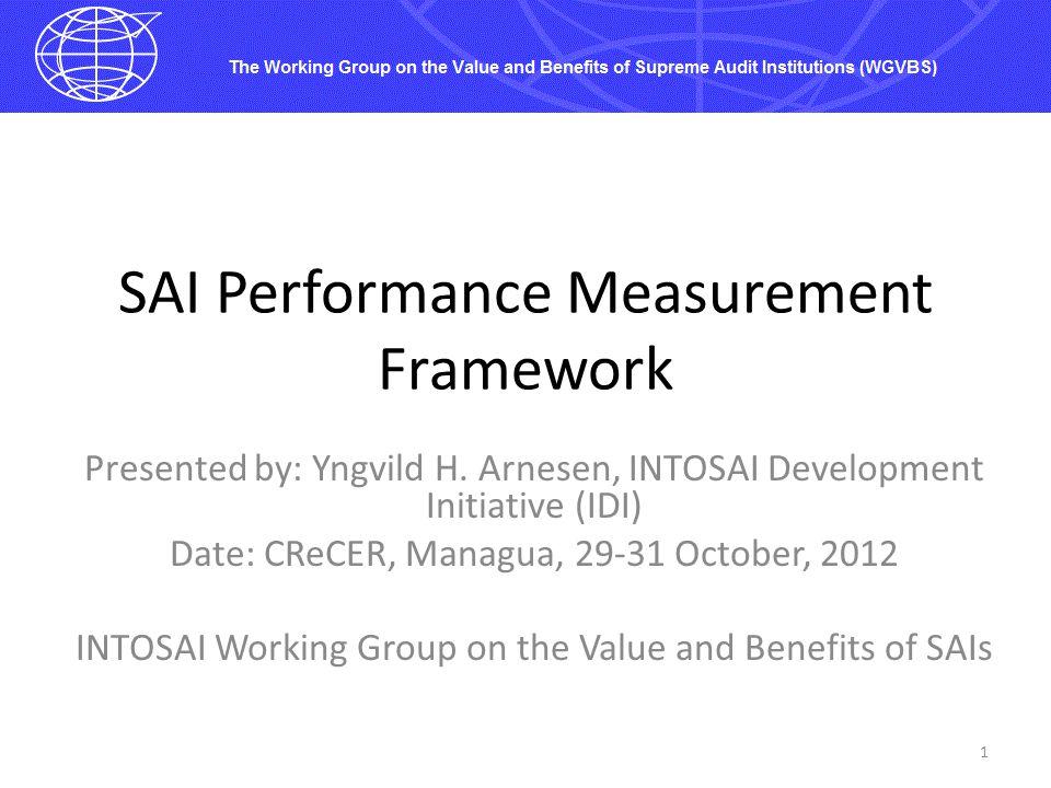 SAI Performance Measurement Framework Presented by: Yngvild H. Arnesen, INTOSAI Development Initiative (IDI) Date: CReCER, Managua, 29-31 October, 201