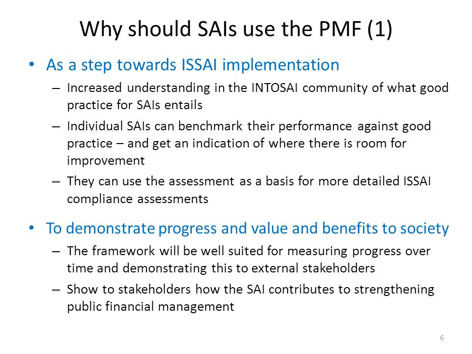 Why should SAIs use the PMF (1) As a step towards ISSAI implementation – Increased understanding in the INTOSAI community of what good practice for SA