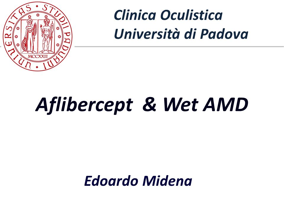Department of Ophthalmology University of Padova Edoardo Midena Clinica Oculistica Università di Padova Aflibercept & Wet AMD