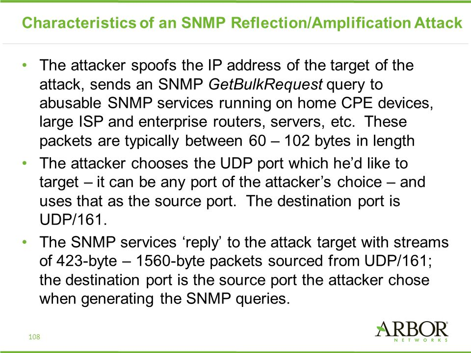 Characteristics of an SNMP Reflection/Amplification Attack The attacker spoofs the IP address of the target of the attack, sends an SNMP GetBulkRequest query to abusable SNMP services running on home CPE devices, large ISP and enterprise routers, servers, etc.