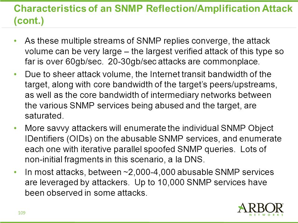 Characteristics of an SNMP Reflection/Amplification Attack (cont.) As these multiple streams of SNMP replies converge, the attack volume can be very large – the largest verified attack of this type so far is over 60gb/sec.