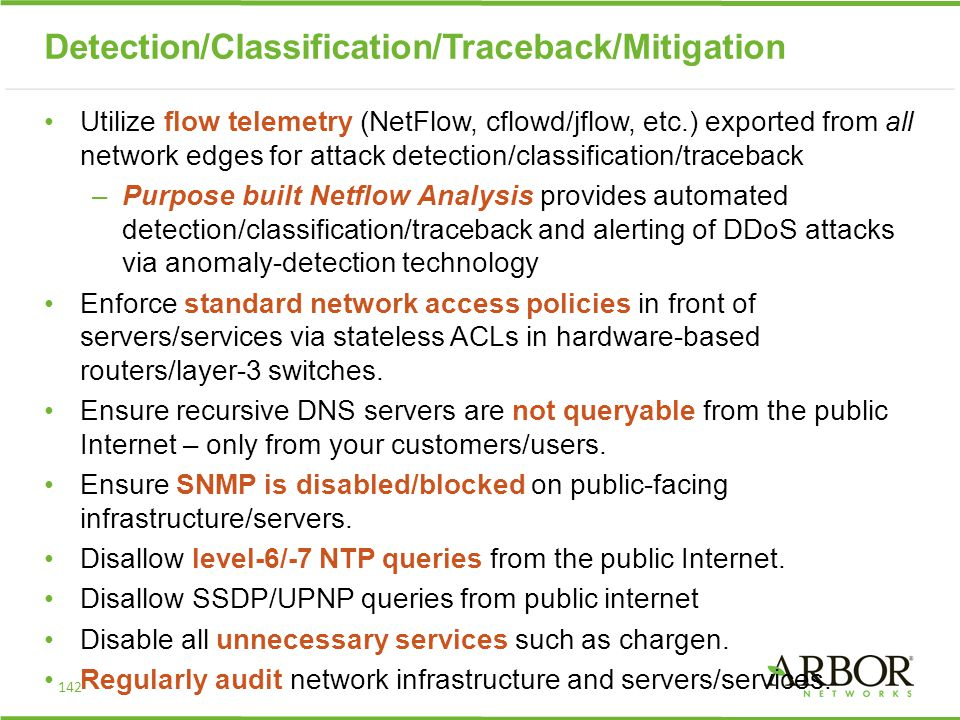 Detection/Classification/Traceback/Mitigation Utilize flow telemetry (NetFlow, cflowd/jflow, etc.) exported from all network edges for attack detection/classification/traceback –Purpose built Netflow Analysis provides automated detection/classification/traceback and alerting of DDoS attacks via anomaly-detection technology Enforce standard network access policies in front of servers/services via stateless ACLs in hardware-based routers/layer-3 switches.