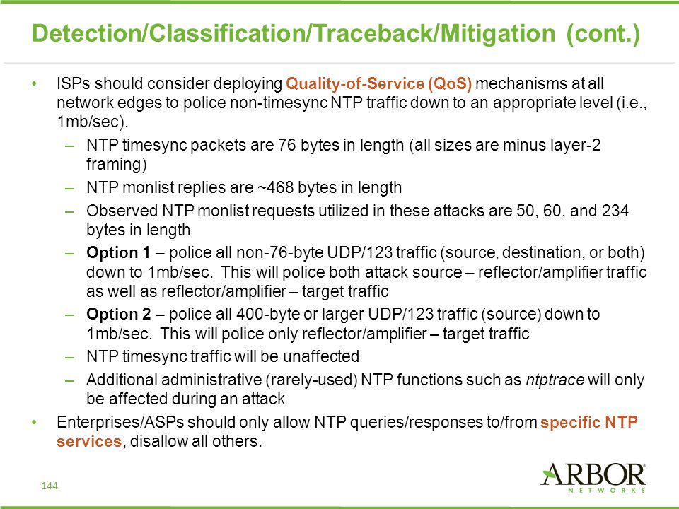 ISPs should consider deploying Quality-of-Service (QoS) mechanisms at all network edges to police non-timesync NTP traffic down to an appropriate level (i.e., 1mb/sec).