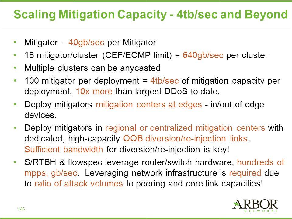 Scaling Mitigation Capacity - 4tb/sec and Beyond Mitigator – 40gb/sec per Mitigator 16 mitigator/cluster (CEF/ECMP limit) = 640gb/sec per cluster Mult
