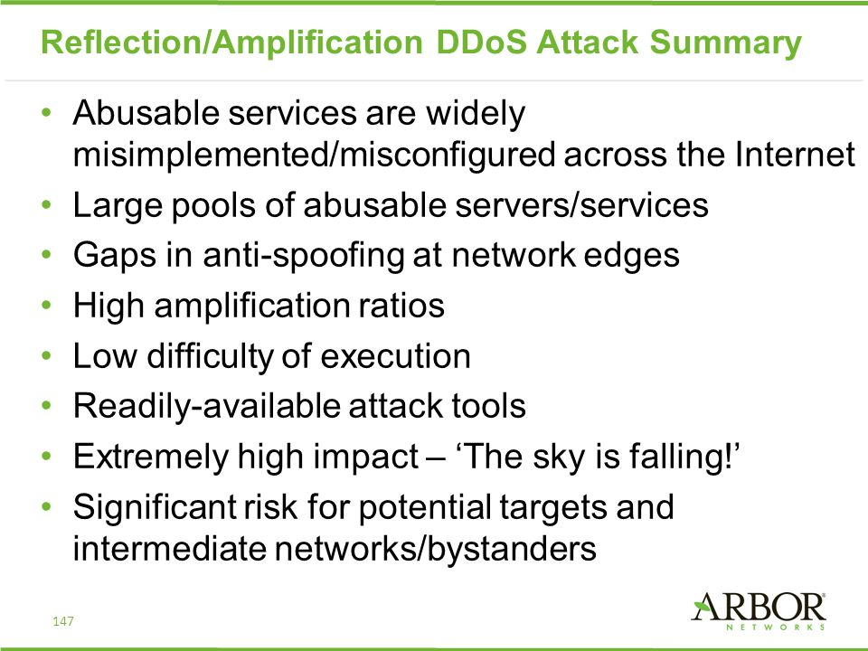 Reflection/Amplification DDoS Attack Summary Abusable services are widely misimplemented/misconfigured across the Internet Large pools of abusable servers/services Gaps in anti-spoofing at network edges High amplification ratios Low difficulty of execution Readily-available attack tools Extremely high impact – 'The sky is falling!' Significant risk for potential targets and intermediate networks/bystanders 147