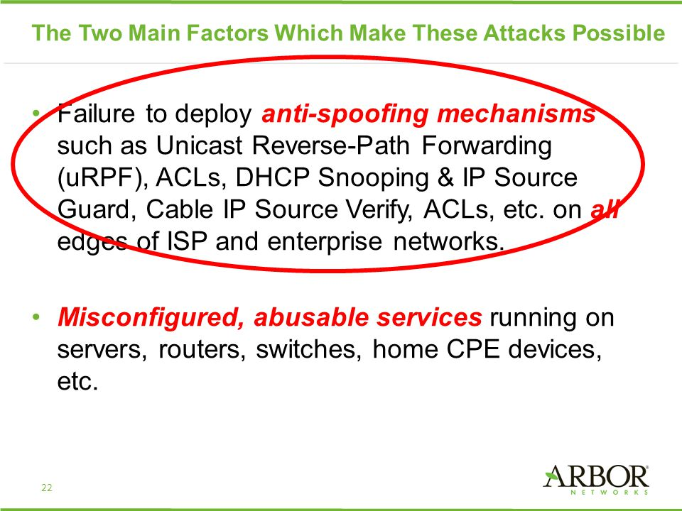 The Two Main Factors Which Make These Attacks Possible Failure to deploy anti-spoofing mechanisms such as Unicast Reverse-Path Forwarding (uRPF), ACLs, DHCP Snooping & IP Source Guard, Cable IP Source Verify, ACLs, etc.