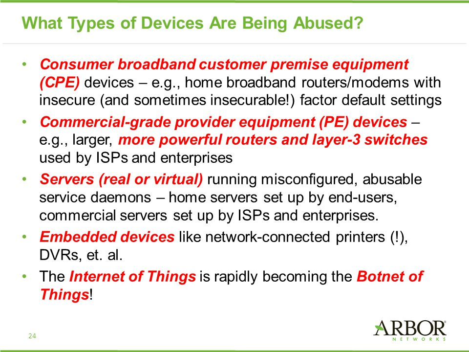What Types of Devices Are Being Abused? Consumer broadband customer premise equipment (CPE) devices – e.g., home broadband routers/modems with insecur