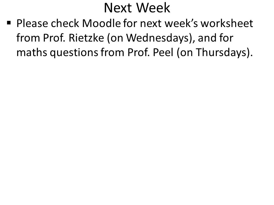 Next Week  Please check Moodle for next week's worksheet from Prof. Rietzke (on Wednesdays), and for maths questions from Prof. Peel (on Thursdays).