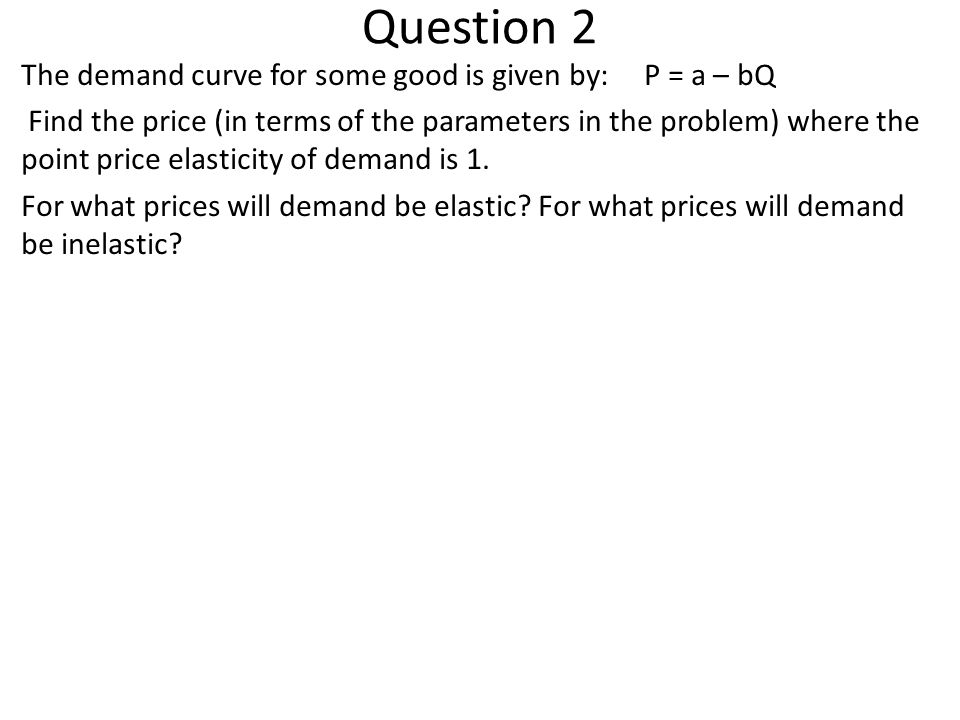 Question 2 The demand curve for some good is given by:P = a – bQ Find the price (in terms of the parameters in the problem) where the point price elasticity of demand is 1.